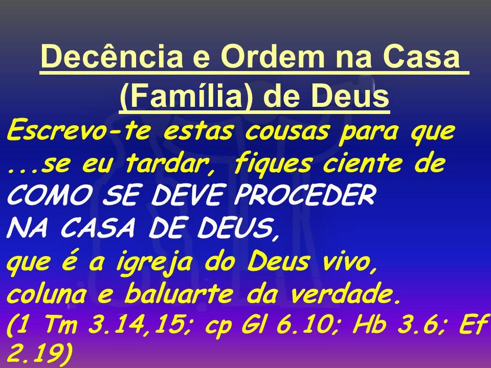 Decência e Ordem na Casa (Família) de Deus Escrevo-te estas cousas para que...se eu tardar, fiques ciente de COMO SE DEVE PROCEDER NA CASA DE DEUS, que é a igreja do Deus vivo, coluna e baluarte da verdade.