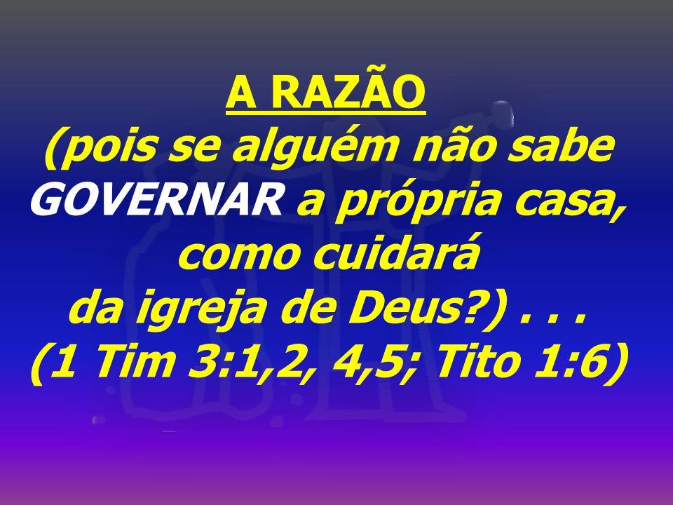 A RAZÃO (pois se alguém não sabe GOVERNAR a própria casa, como cuidará da igreja de Deus?)...