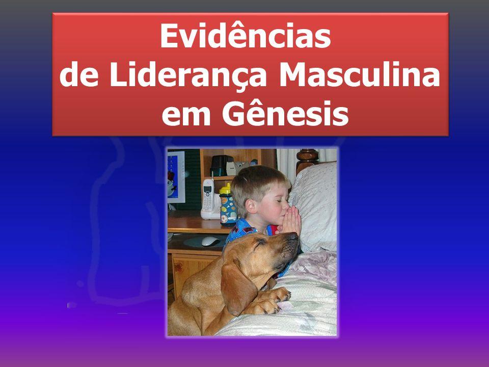 Evidências de Liderança Masculina em Gênesis Evidências de Liderança Masculina em Gênesis