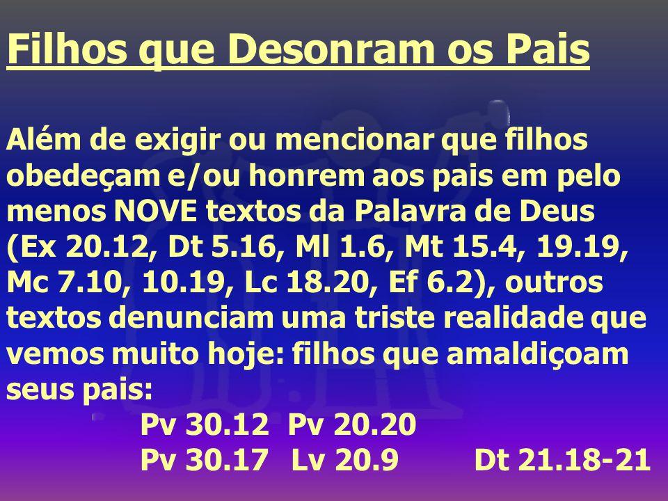 Filhos que Desonram os Pais Além de exigir ou mencionar que filhos obedeçam e/ou honrem aos pais em pelo menos NOVE textos da Palavra de Deus (Ex 20.12, Dt 5.16, Ml 1.6, Mt 15.4, 19.19, Mc 7.10, 10.19, Lc 18.20, Ef 6.2), outros textos denunciam uma triste realidade que vemos muito hoje: filhos que amaldiçoam seus pais: Pv 30.12 Pv 20.20 Pv 30.17 Lv 20.9Dt 21.18-21