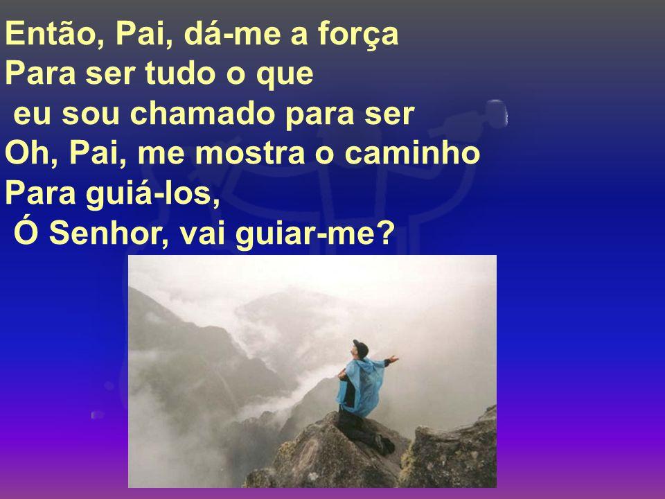 Então, Pai, dá-me a força Para ser tudo o que eu sou chamado para ser Oh, Pai, me mostra o caminho Para guiá-los, Ó Senhor, vai guiar-me?