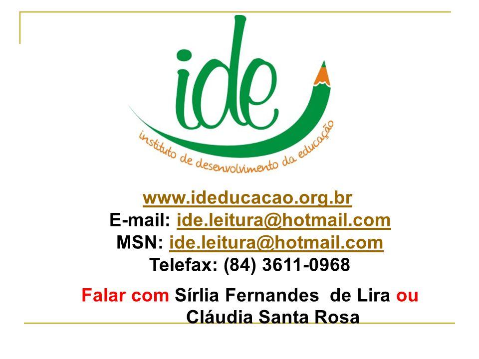 www.ideducacao.org.br E-mail: ide.leitura@hotmail.comide.leitura@hotmail.com MSN: ide.leitura@hotmail.comide.leitura@hotmail.com Telefax: (84) 3611-0968 Falar com Sírlia Fernandes de Lira ou Cláudia Santa Rosa
