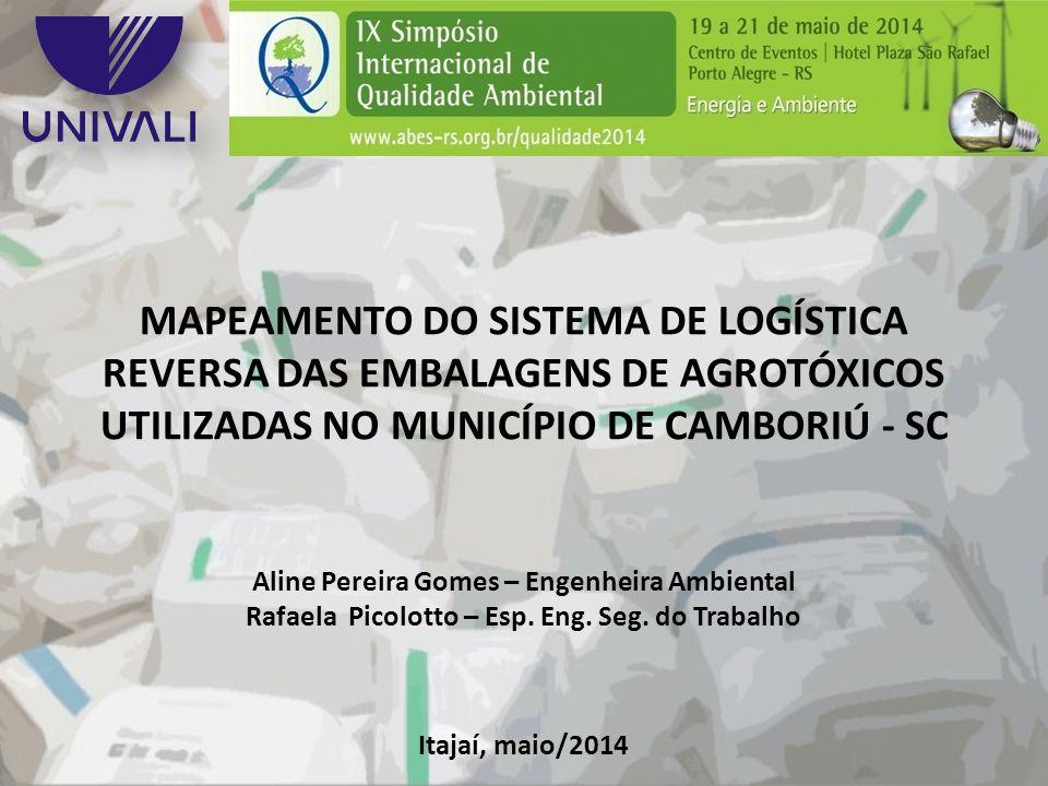 MAPEAMENTO DO SISTEMA DE LOGÍSTICA REVERSA DAS EMBALAGENS DE AGROTÓXICOS UTILIZADAS NO MUNICÍPIO DE CAMBORIÚ - SC Aline Pereira Gomes – Engenheira Amb