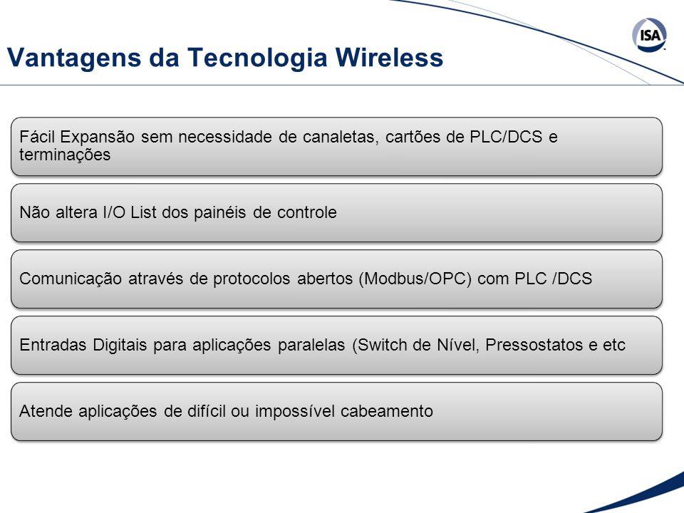 Vantagens da Tecnologia Wireless Fácil Expansão sem necessidade de canaletas, cartões de PLC/DCS e terminações Não altera I/O List dos painéis de controleComunicação através de protocolos abertos (Modbus/OPC) com PLC /DCSEntradas Digitais para aplicações paralelas (Switch de Nível, Pressostatos e etcAtende aplicações de difícil ou impossível cabeamento