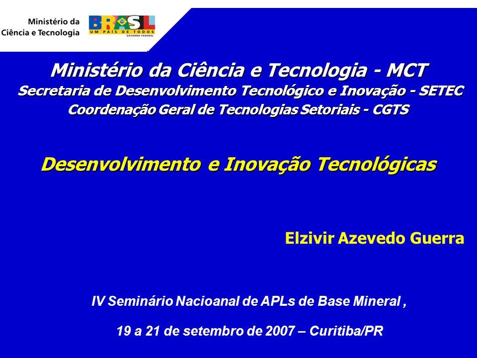 Ministério da Ciência e Tecnologia - MCT Secretaria de Desenvolvimento Tecnológico e Inovação - SETEC Secretaria de Desenvolvimento Tecnológico e Inovação - SETEC Coordenação Geral de Tecnologias Setoriais - CGTS Desenvolvimento e Inovação Tecnológicas Elzivir Azevedo Guerra IV Seminário Nacioanal de APLs de Base Mineral, 19 a 21 de setembro de 2007 – Curitiba/PR