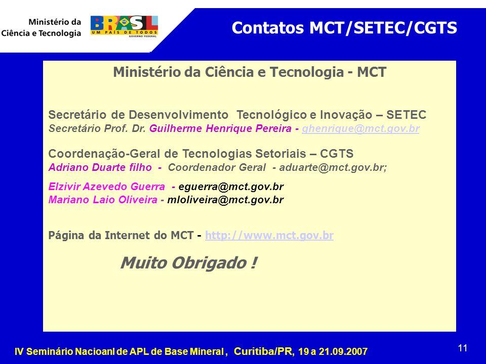 IV Seminário Nacioanl de APL de Base Mineral, Curitiba/PR, 19 a 21.09.2007 11 Contatos MCT/SETEC/CGTS Ministério da Ciência e Tecnologia - MCT Secretário de Desenvolvimento Tecnológico e Inovação – SETEC Secretário Prof.