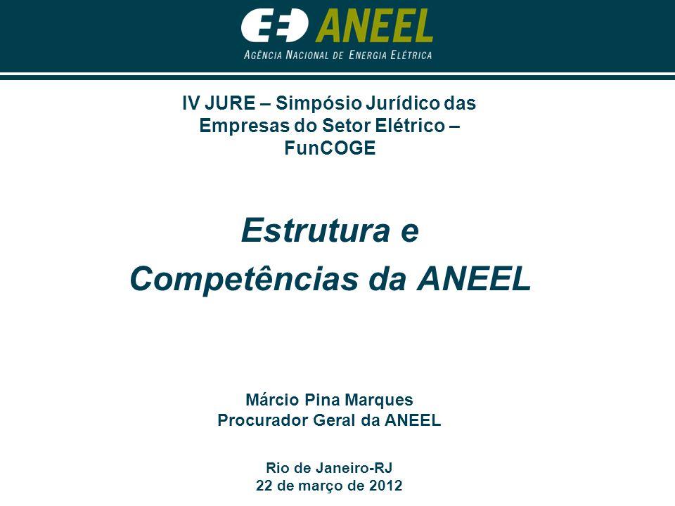 Estrutura e Competências da ANEEL Rio de Janeiro-RJ 22 de março de 2012 Márcio Pina Marques Procurador Geral da ANEEL IV JURE – Simpósio Jurídico das