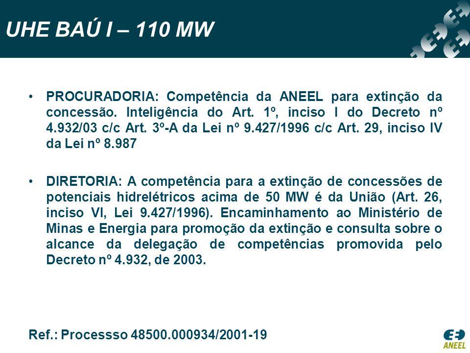 UHE BAÚ I – 110 MW PROCURADORIA: Competência da ANEEL para extinção da concessão. Inteligência do Art. 1º, inciso I do Decreto nº 4.932/03 c/c Art. 3º