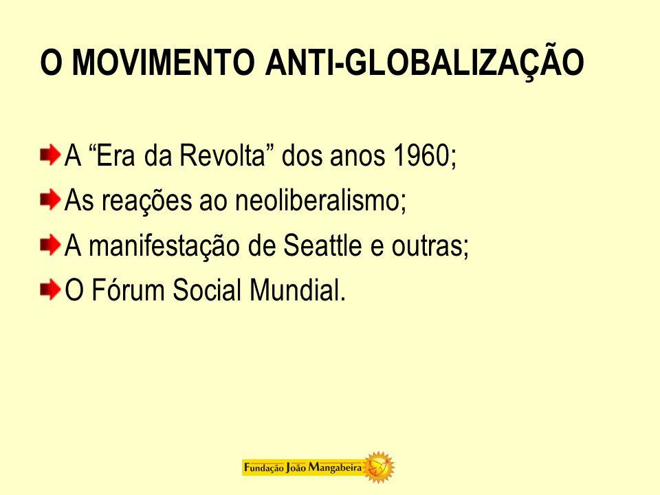 """O MOVIMENTO ANTI-GLOBALIZAÇÃO A """"Era da Revolta"""" dos anos 1960; As reações ao neoliberalismo; A manifestação de Seattle e outras; O Fórum Social Mundi"""