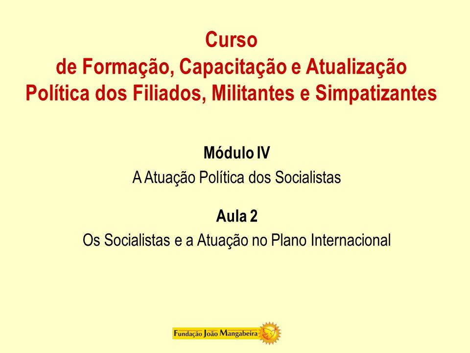 Curso de Formação, Capacitação e Atualização Política dos Filiados, Militantes e Simpatizantes Módulo IV A Atuação Política dos Socialistas Aula 2 Os Socialistas e a Atuação no Plano Internacional