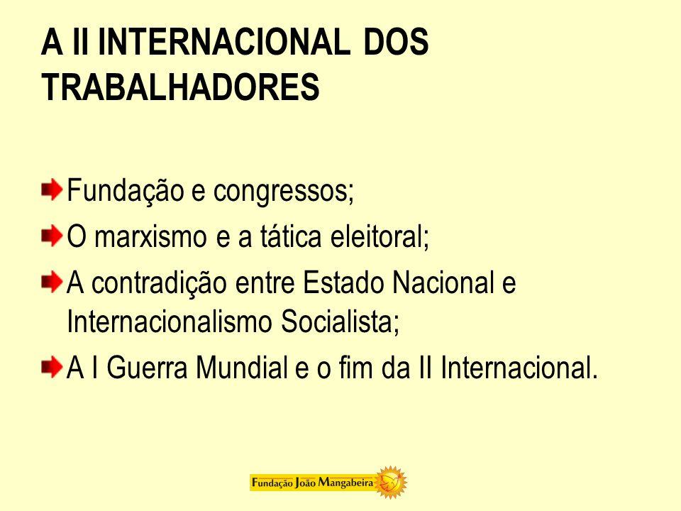 A II INTERNACIONAL DOS TRABALHADORES Fundação e congressos; O marxismo e a tática eleitoral; A contradição entre Estado Nacional e Internacionalismo Socialista; A I Guerra Mundial e o fim da II Internacional.