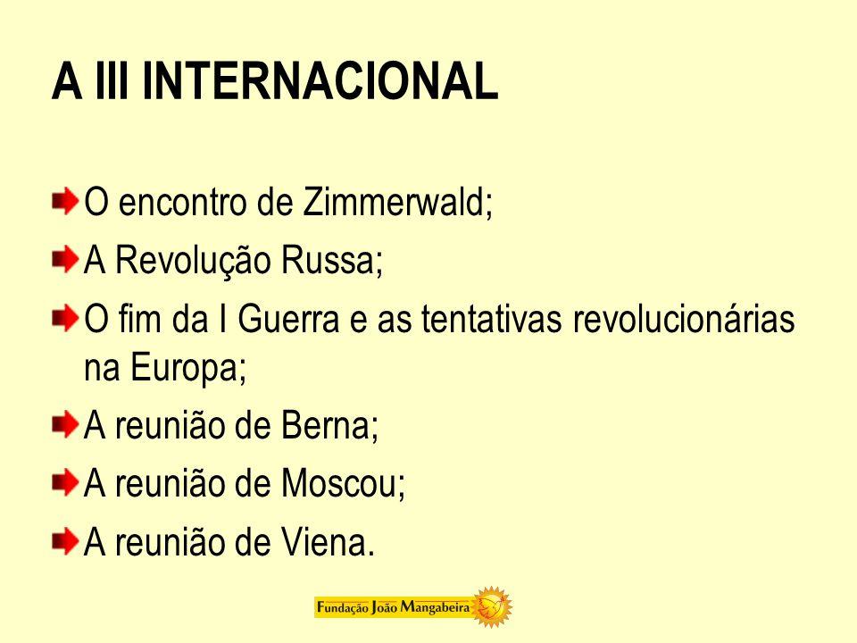 A III INTERNACIONAL O encontro de Zimmerwald; A Revolução Russa; O fim da I Guerra e as tentativas revolucionárias na Europa; A reunião de Berna; A reunião de Moscou; A reunião de Viena.