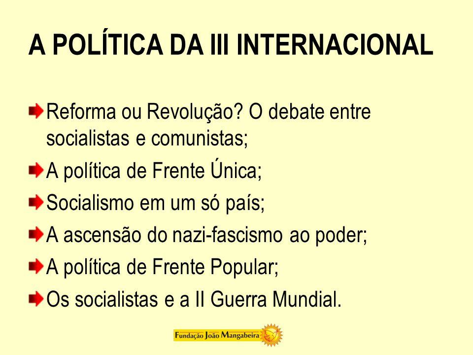 A POLÍTICA DA III INTERNACIONAL Reforma ou Revolução? O debate entre socialistas e comunistas; A política de Frente Única; Socialismo em um só país; A