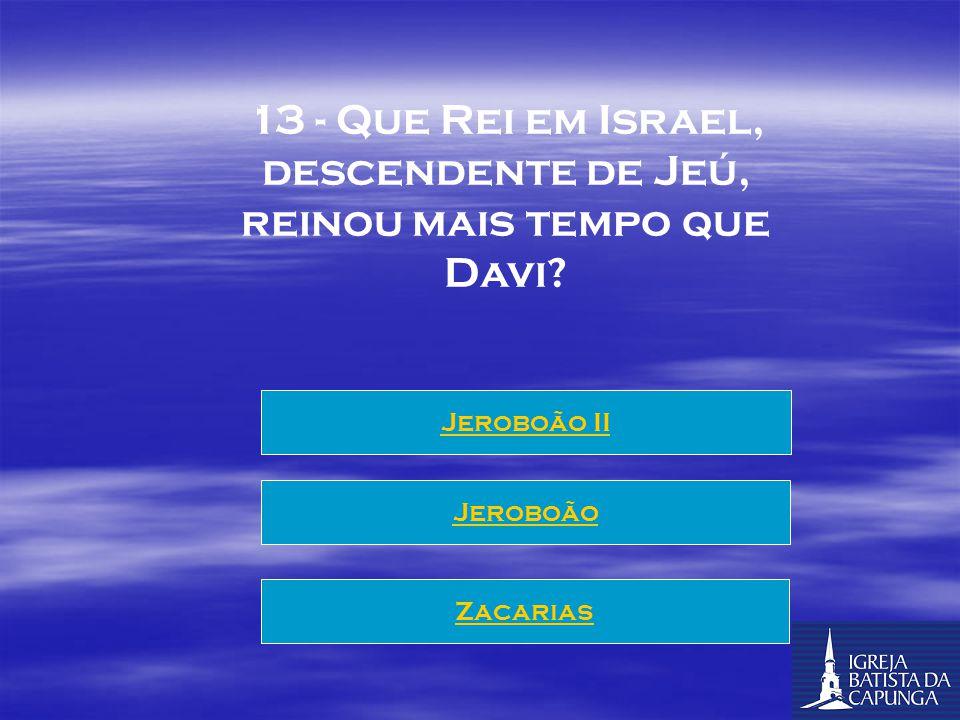 12 - Q UAL Rei elimina a casa de Acabe, e ao extirpar o culto a baal elimina mais adoradores que o profeta elias o fez? Jeoacaz Jeoaz Jeú