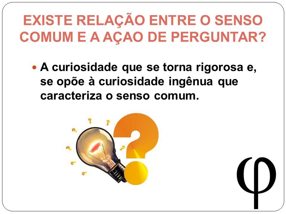 EXISTE RELAÇÃO ENTRE O SENSO COMUM E A AÇAO DE PERGUNTAR.