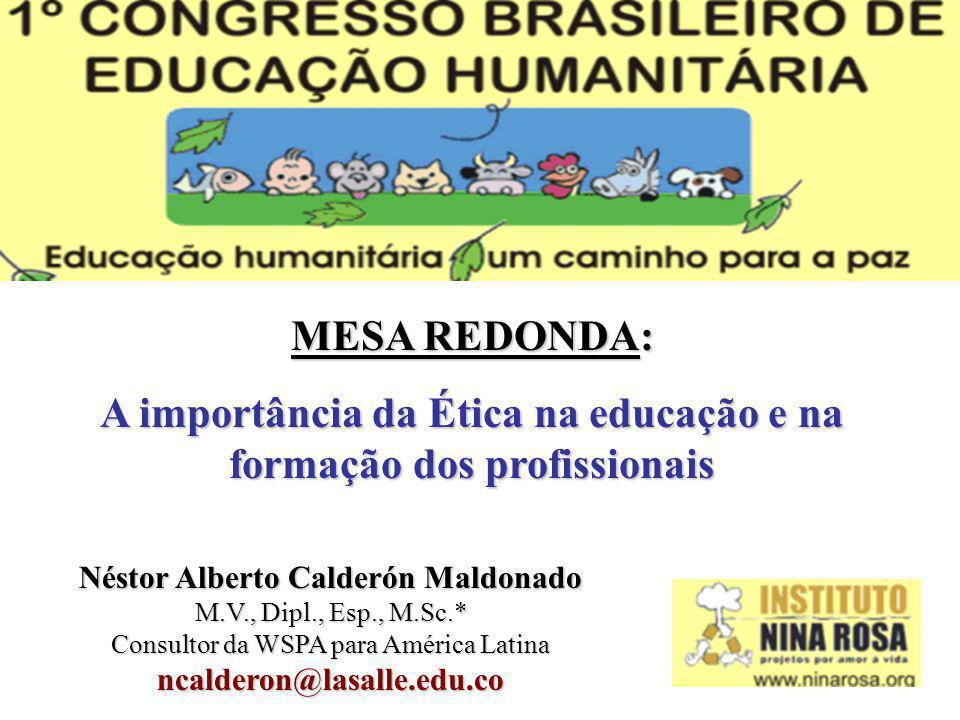 MESA REDONDA: A importância da Ética na educação e na formação dos profissionais Néstor Alberto Calderón Maldonado M.V., Dipl., Esp., M.Sc.* Consultor da WSPA para América Latina ncalderon@lasalle.edu.co