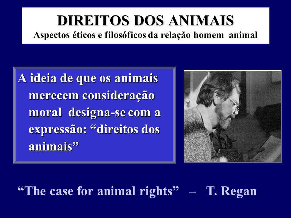 DIREITOS DOS ANIMAIS DIREITOS DOS ANIMAIS Aspectos éticos e filosóficos da relação homem animal A ideia de que os animais merecem consideração moral designa-se com a expressão: direitos dos animais The case for animal rights – T.