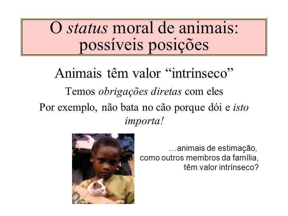 O status moral de animais: possíveis posições Animais têm valor intrínseco Temos obrigações diretas com eles Por exemplo, não bata no cão porque dói e isto importa.