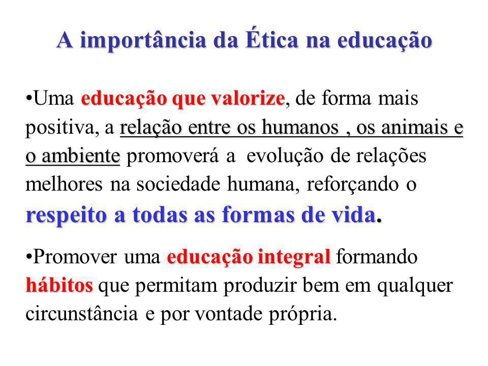 educação que valorize relação entre os humanos, os animais e o ambiente respeito a todas as formas de vida.Uma educação que valorize, de forma mais positiva, a relação entre os humanos, os animais e o ambiente promoverá a evolução de relações melhores na sociedade humana, reforçando o respeito a todas as formas de vida.