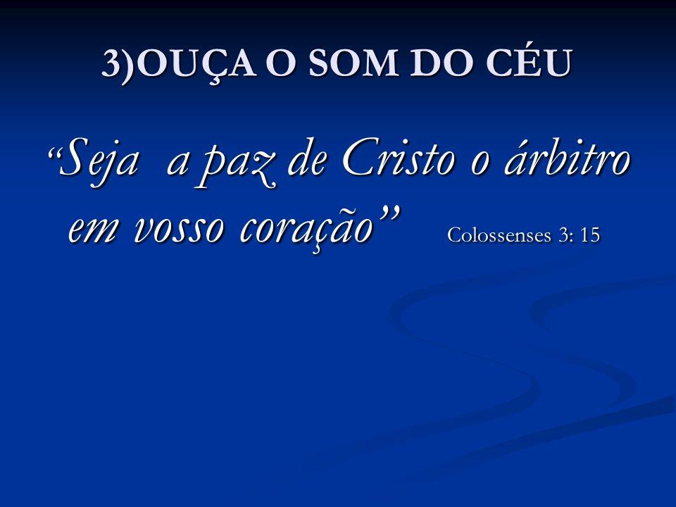 """3)OUÇA O SOM DO CÉU """" Seja a paz de Cristo o árbitro em vosso coração"""" Colossenses 3: 15"""