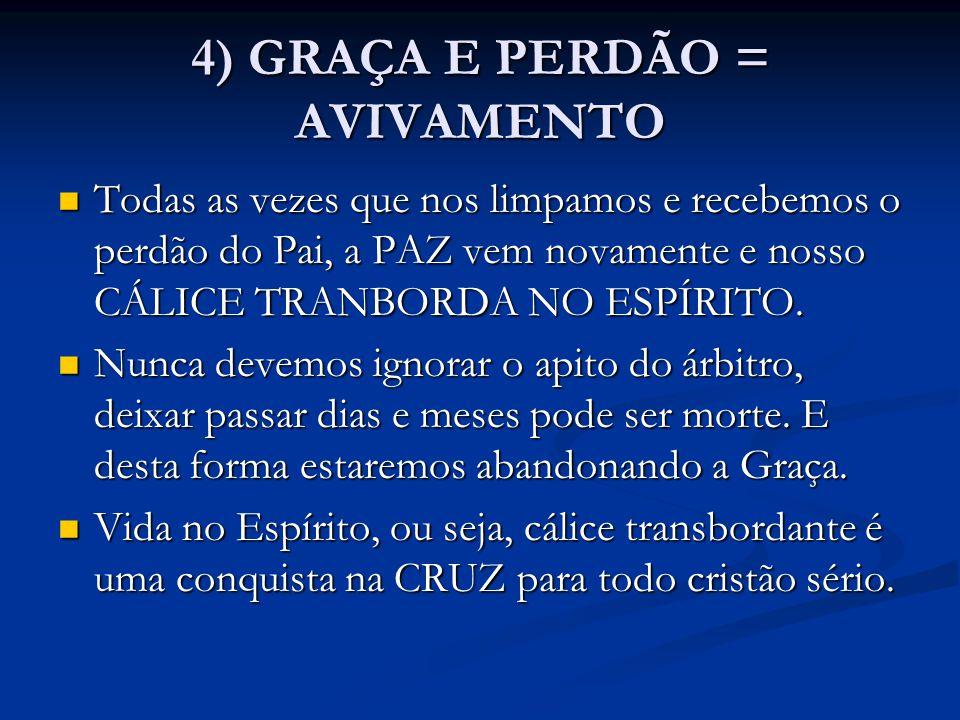 4) GRAÇA E PERDÃO = AVIVAMENTO Todas as vezes que nos limpamos e recebemos o perdão do Pai, a PAZ vem novamente e nosso CÁLICE TRANBORDA NO ESPÍRITO.