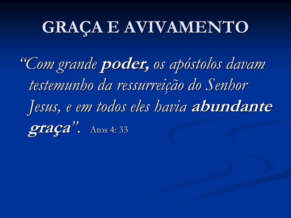 """GRAÇA E AVIVAMENTO """"Com grande poder, os apóstolos davam testemunho da ressurreição do Senhor Jesus, e em todos eles havia abundante graça"""". Atos 4: 3"""