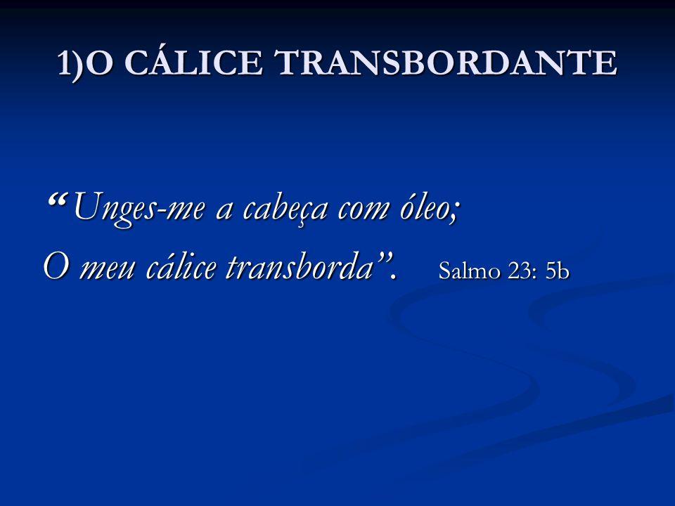 """1)O CÁLICE TRANSBORDANTE """" Unges-me a cabeça com óleo; O meu cálice transborda"""". Salmo 23: 5b"""