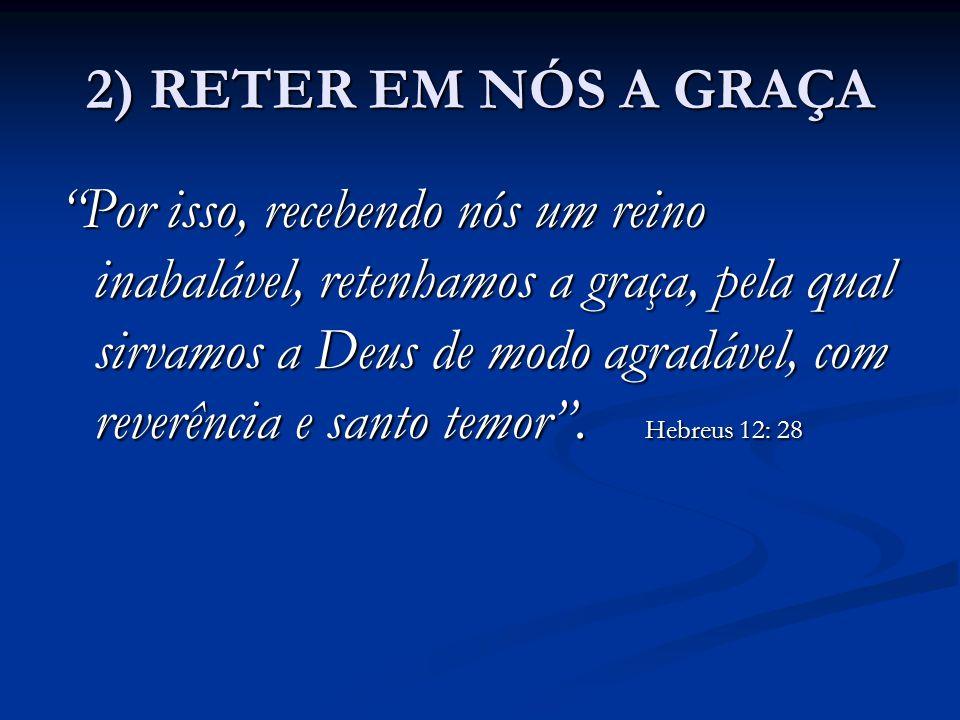 """2) RETER EM NÓS A GRAÇA """"Por isso, recebendo nós um reino inabalável, retenhamos a graça, pela qual sirvamos a Deus de modo agradável, com reverência"""