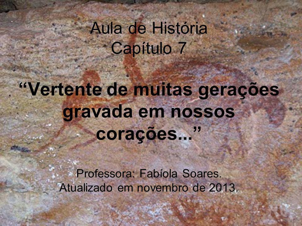 """Aula de História Capítulo 7 """"Vertente de muitas gerações gravada em nossos corações..."""" Professora: Fabíola Soares. Atualizado em novembro de 2013."""