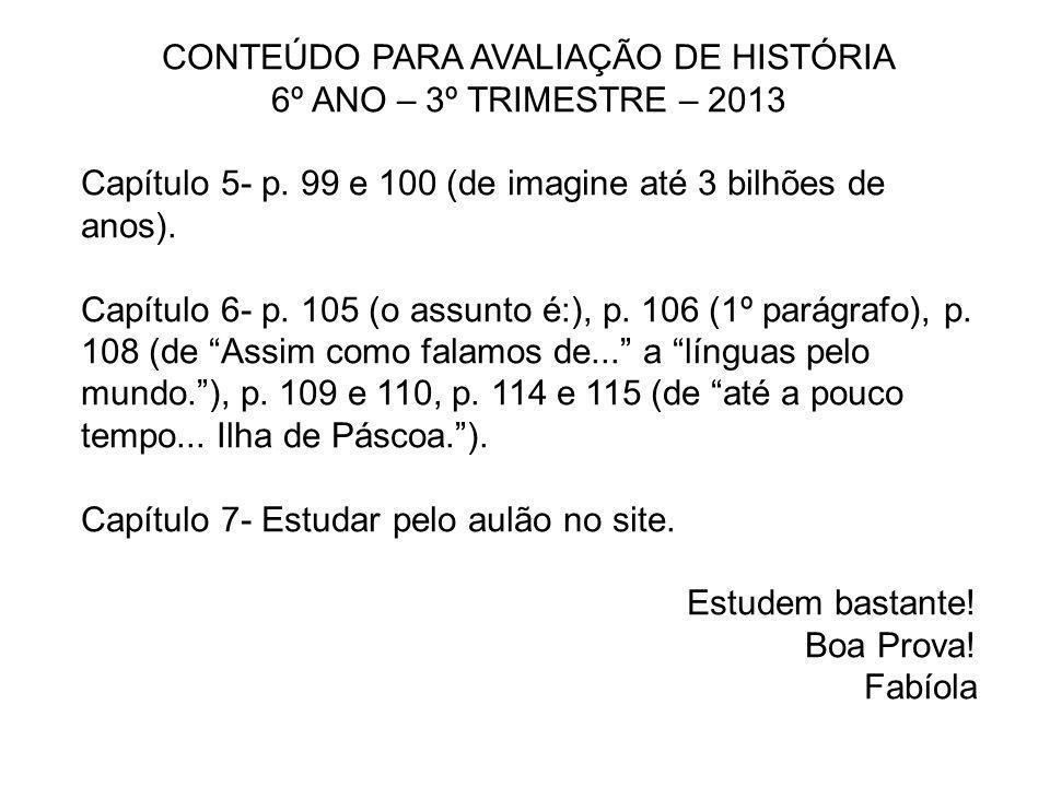CONTEÚDO PARA AVALIAÇÃO DE HISTÓRIA 6º ANO – 3º TRIMESTRE – 2013 Capítulo 5- p. 99 e 100 (de imagine até 3 bilhões de anos). Capítulo 6- p. 105 (o ass