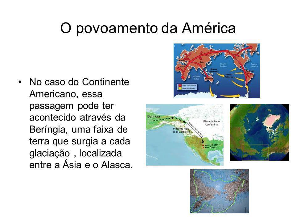 O povoamento da América No caso do Continente Americano, essa passagem pode ter acontecido através da Beríngia, uma faixa de terra que surgia a cada g