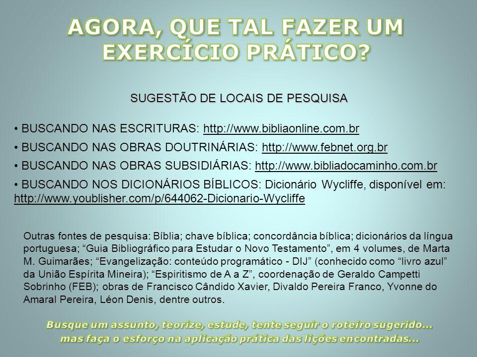 SUGESTÃO DE LOCAIS DE PESQUISA BUSCANDO NAS ESCRITURAS: http://www.bibliaonline.com.br BUSCANDO NAS OBRAS DOUTRINÁRIAS: http://www.febnet.org.br BUSCA