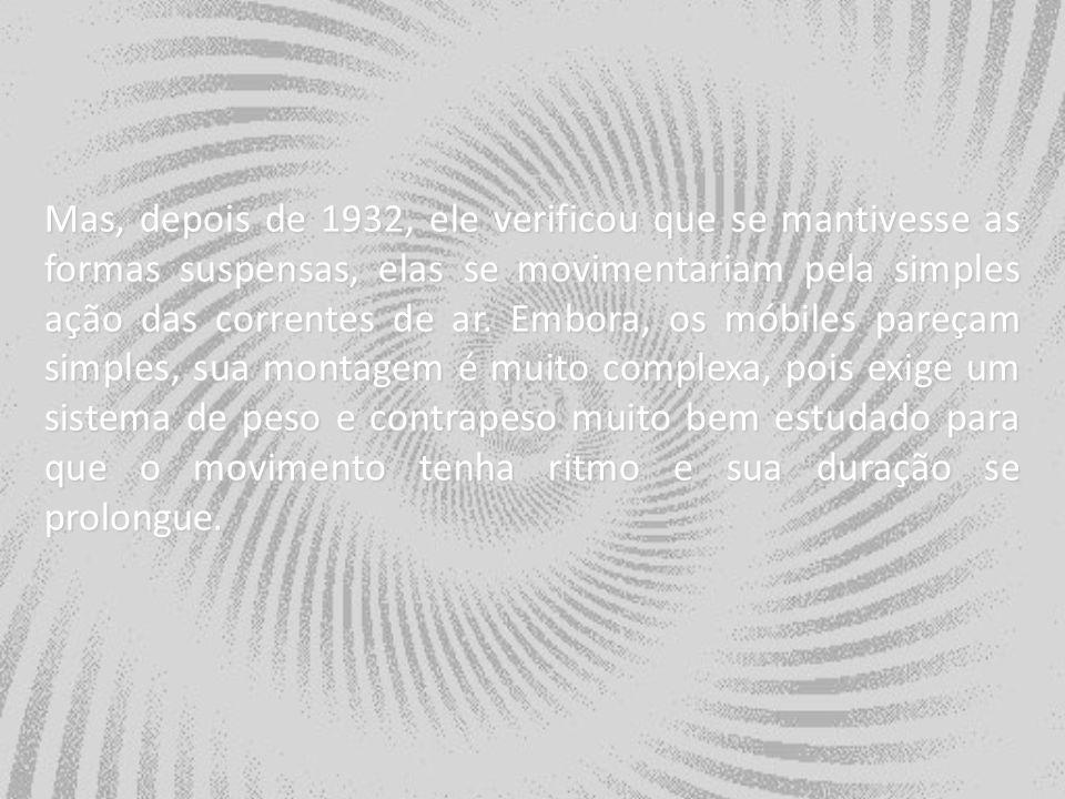 Mas, depois de 1932, ele verificou que se mantivesse as formas suspensas, elas se movimentariam pela simples ação das correntes de ar. Embora, os móbi