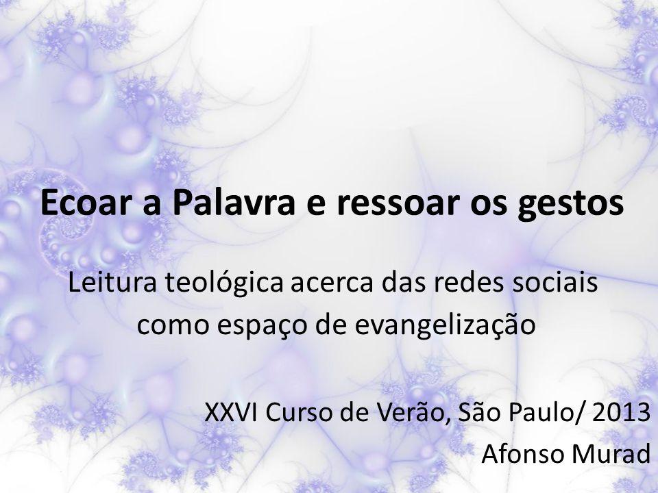 Ecoar a Palavra e ressoar os gestos Leitura teológica acerca das redes sociais como espaço de evangelização XXVI Curso de Verão, São Paulo/ 2013 Afonso Murad