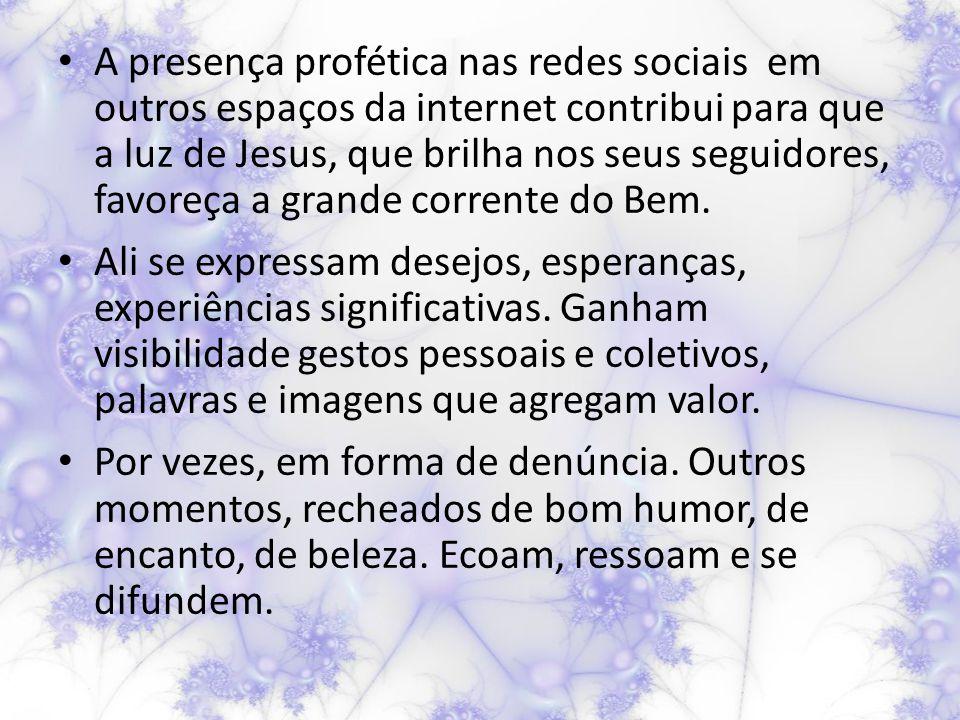A presença profética nas redes sociais em outros espaços da internet contribui para que a luz de Jesus, que brilha nos seus seguidores, favoreça a grande corrente do Bem.