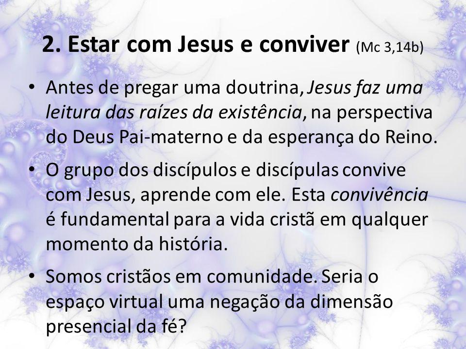 2. Estar com Jesus e conviver (Mc 3,14b) Antes de pregar uma doutrina, Jesus faz uma leitura das raízes da existência, na perspectiva do Deus Pai-mate