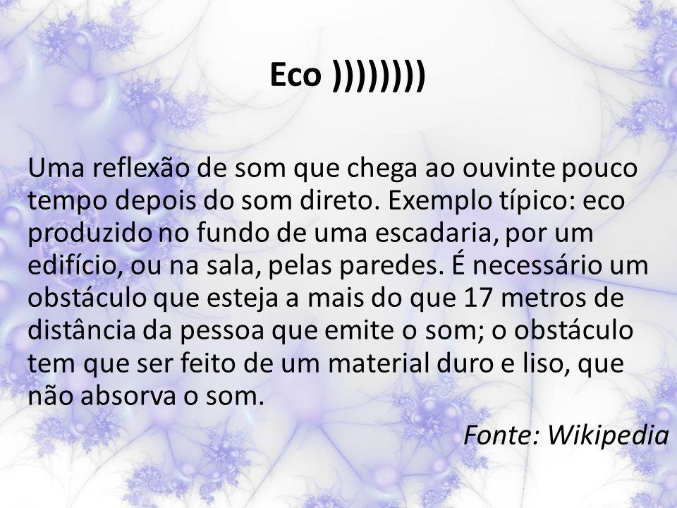 Eco )))))))) Uma reflexão de som que chega ao ouvinte pouco tempo depois do som direto.