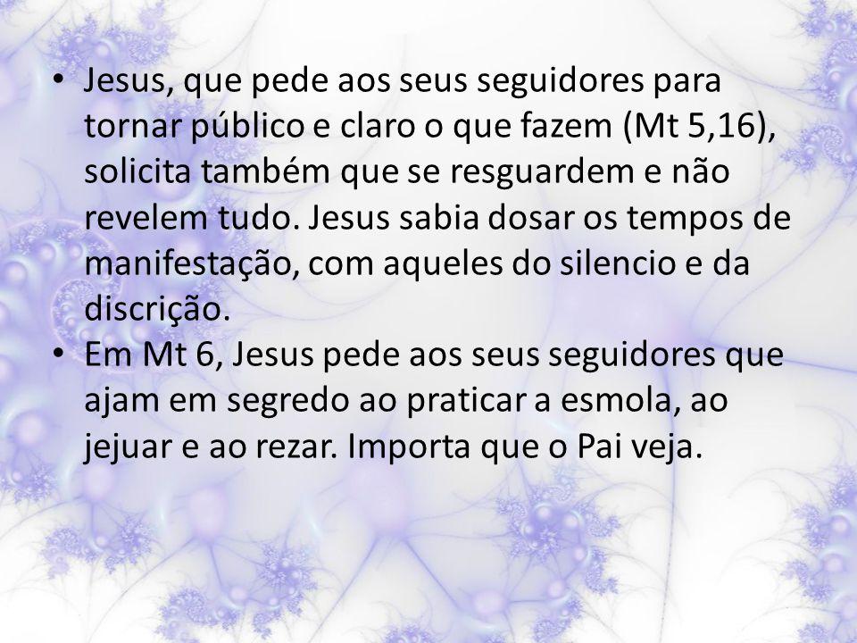Jesus, que pede aos seus seguidores para tornar público e claro o que fazem (Mt 5,16), solicita também que se resguardem e não revelem tudo.