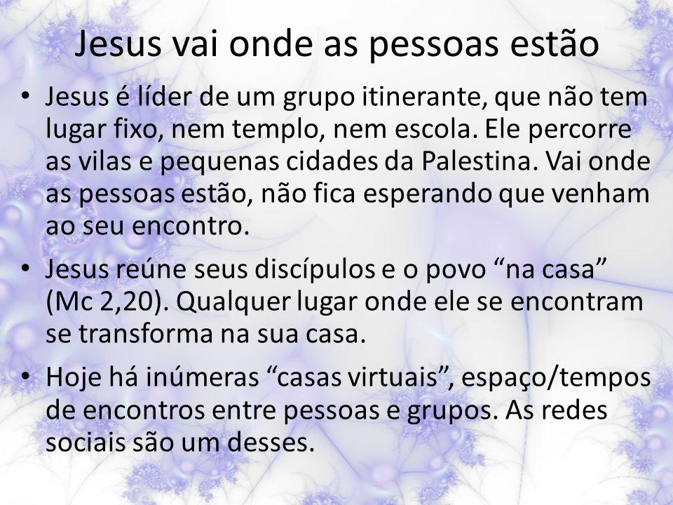 Jesus vai onde as pessoas estão Jesus é líder de um grupo itinerante, que não tem lugar fixo, nem templo, nem escola.