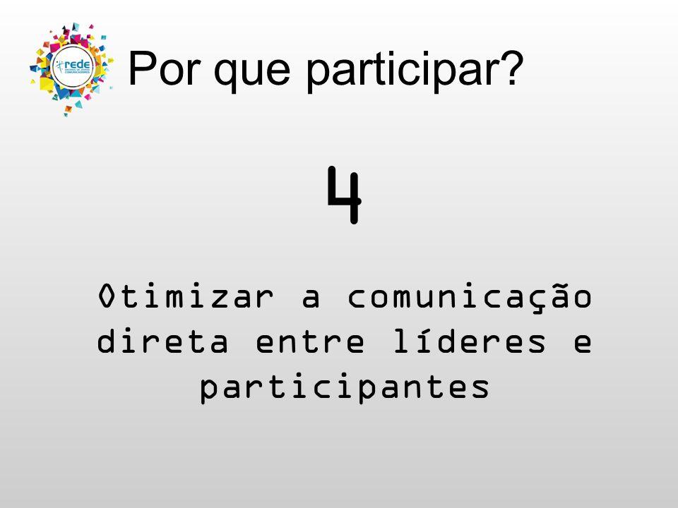 Por que participar? 4 Otimizar a comunicação direta entre líderes e participantes