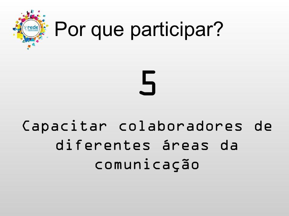 Por que participar? 5 Capacitar colaboradores de diferentes áreas da comunicação