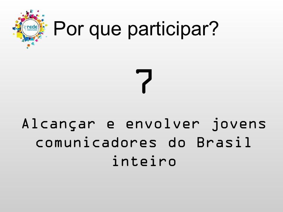 Por que participar 7 Alcançar e envolver jovens comunicadores do Brasil inteiro