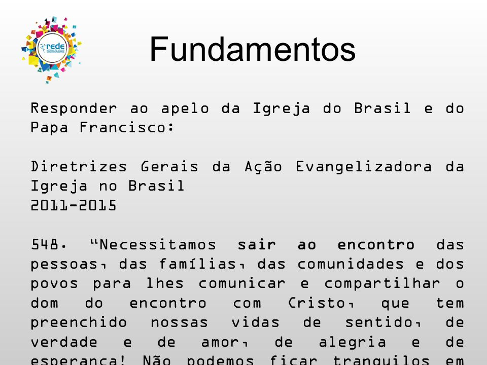 Fundamentos Responder ao apelo da Igreja do Brasil e do Papa Francisco: Exortação Apostólica Evangelii Gaudium 105.