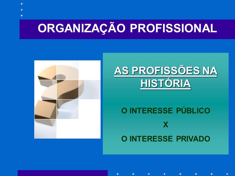 ORGANIZAÇÃO PROFISSIONAL AS PROFISSÕES NA HISTÓRIA O INTERESSE PÚBLICO X O INTERESSE PRIVADO