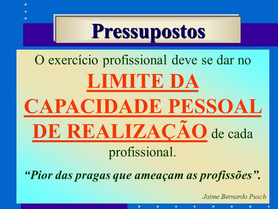 O exercício profissional deve se dar no LIMITE DA CAPACIDADE PESSOAL DE REALIZAÇÃO de cada profissional.