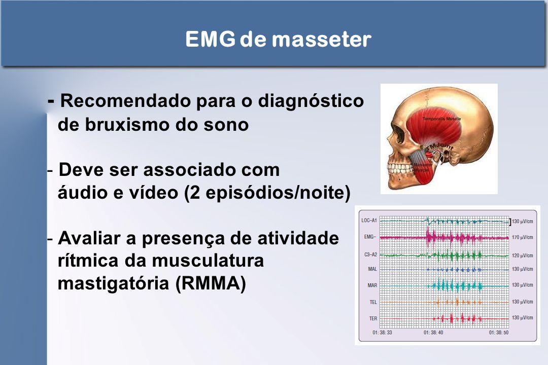 EMG de masseter - Recomendado para o diagnóstico de bruxismo do sono - Deve ser associado com áudio e vídeo (2 episódios/noite) - Avaliar a presença d