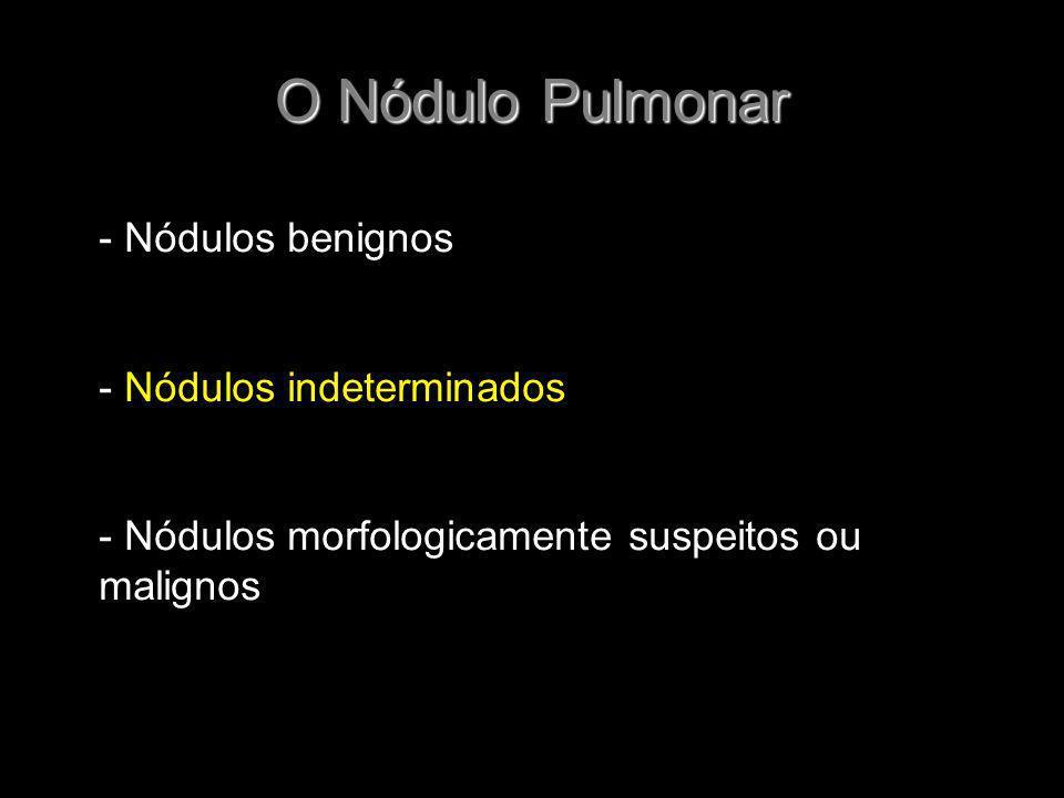 O Nódulo Pulmonar - Nódulos benignos - Nódulos indeterminados - Nódulos morfologicamente suspeitos ou malignos