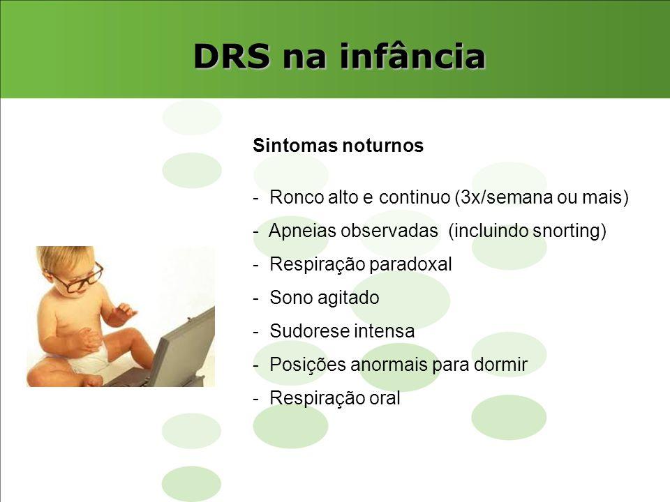 DRS na infância Sintomas noturnos - Ronco alto e continuo (3x/semana ou mais) - Apneias observadas (incluindo snorting) - Respiração paradoxal - Sono
