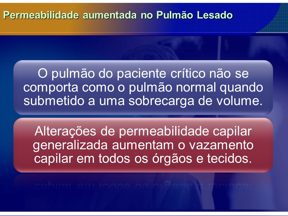 Permeabilidade aumentada no Pulmão Lesado O pulmão do paciente crítico não se comporta como o pulmão normal quando submetido a uma sobrecarga de volume.