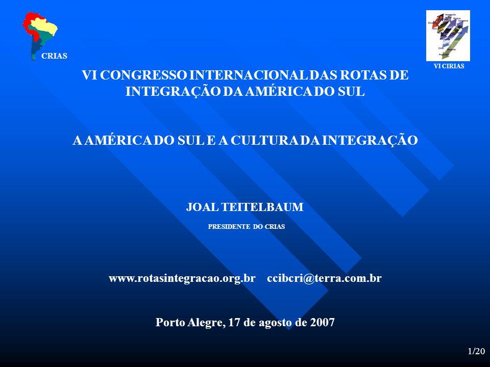 1/20 VI CONGRESSO INTERNACIONAL DAS ROTAS DE INTEGRAÇÃO DA AMÉRICA DO SUL A AMÉRICA DO SUL E A CULTURA DA INTEGRAÇÃO JOAL TEITELBAUM PRESIDENTE DO CRIAS www.rotasintegracao.org.br ccibcri@terra.com.br Porto Alegre, 17 de agosto de 2007 CRIAS VI CIRIAS